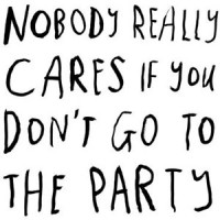 89. Nobody Really Cares If You Don't Go To The Party