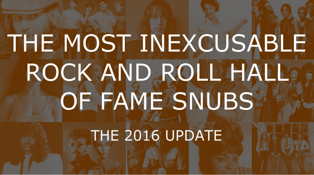 the most inexcusable rock and roll hall of fame snubs the 2016 update