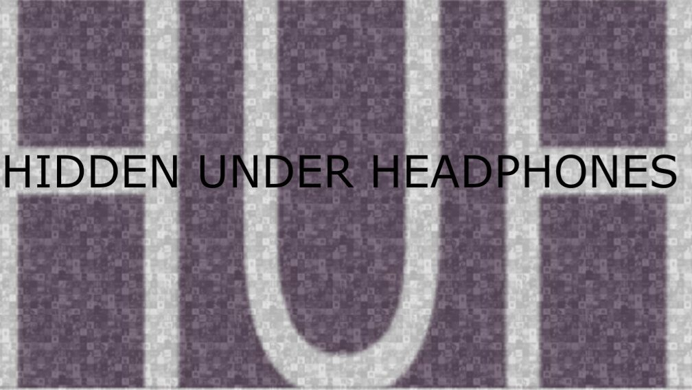 HIDDEN UNDER HEADPHONES